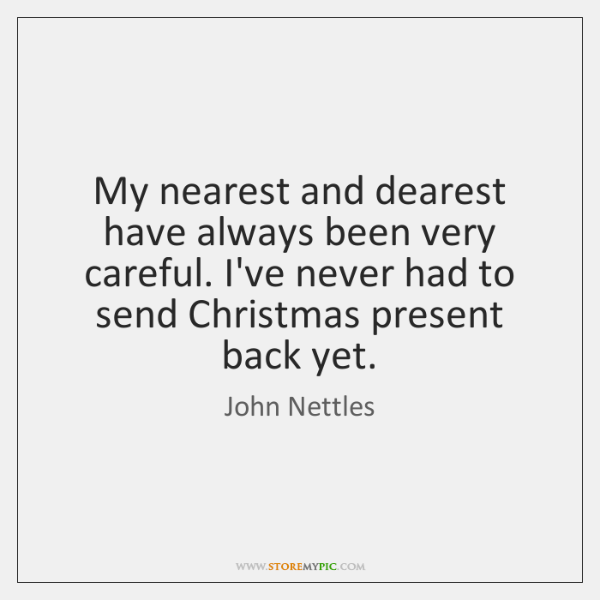 My nearest and dearest have always been very careful. I've never had ...