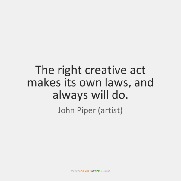 The right creative act makes its own laws, and always will do.