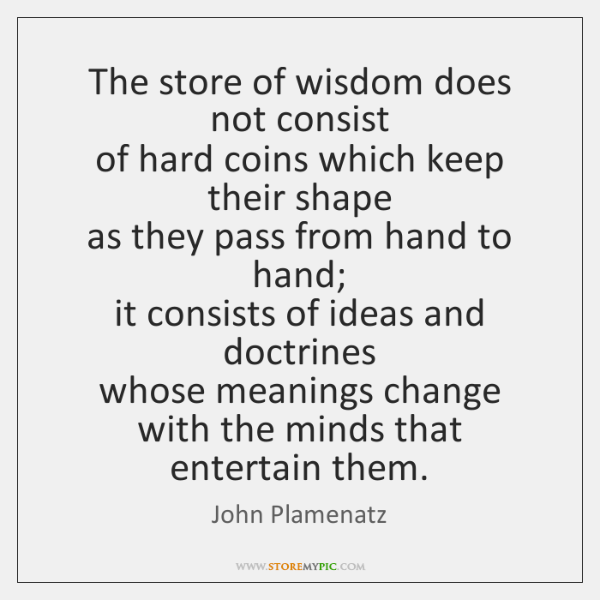 The store of wisdom does not consist  of hard coins which keep ...