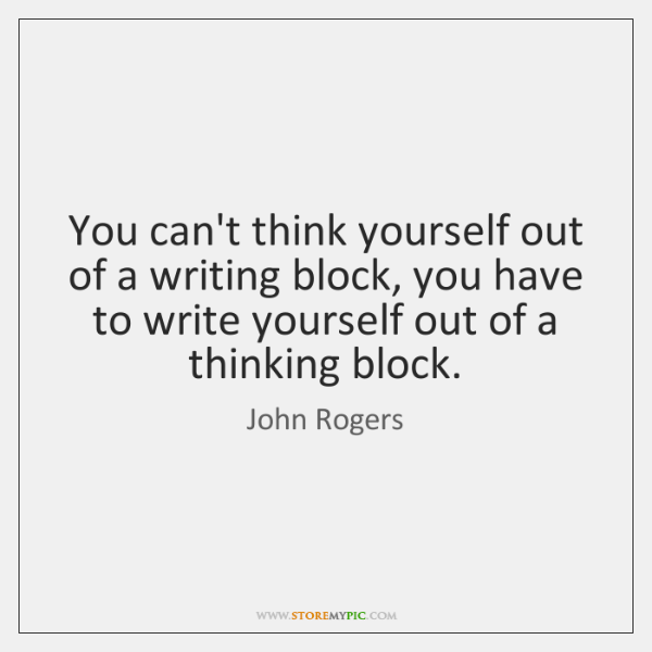 You can't think yourself out of a writing block, you have to ...