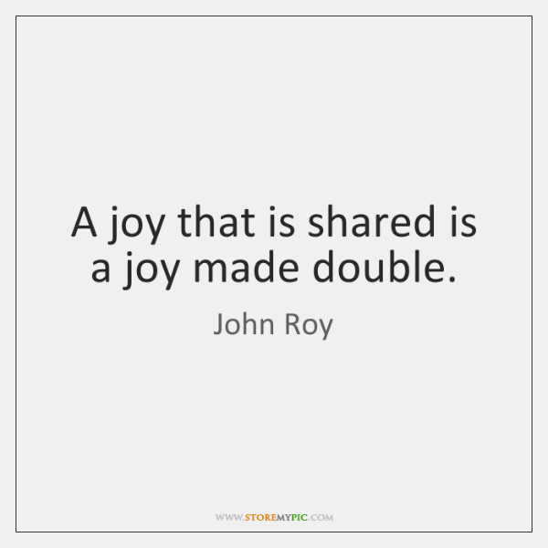 A joy that is shared is a joy made double.
