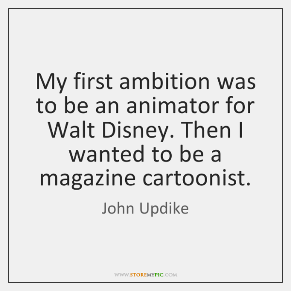 My first ambition was to be an animator for Walt Disney. Then ...