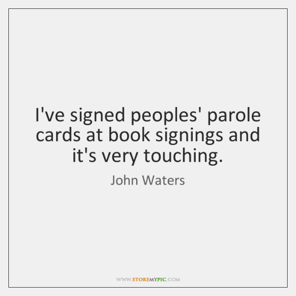 I've signed peoples' parole cards at book signings and it's very touching.