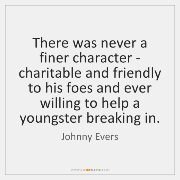 There was never a finer character - charitable and friendly to his ...