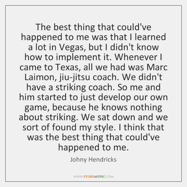 The best thing that could've happened to me was that I learned ...