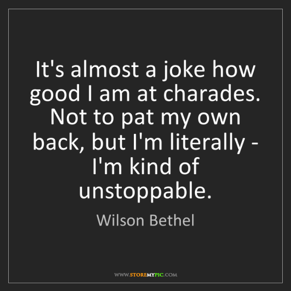 Wilson Bethel: It's almost a joke how good I am at charades. Not to...
