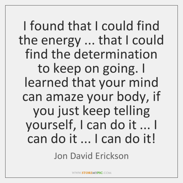 I found that I could find the energy ... that I could find ...