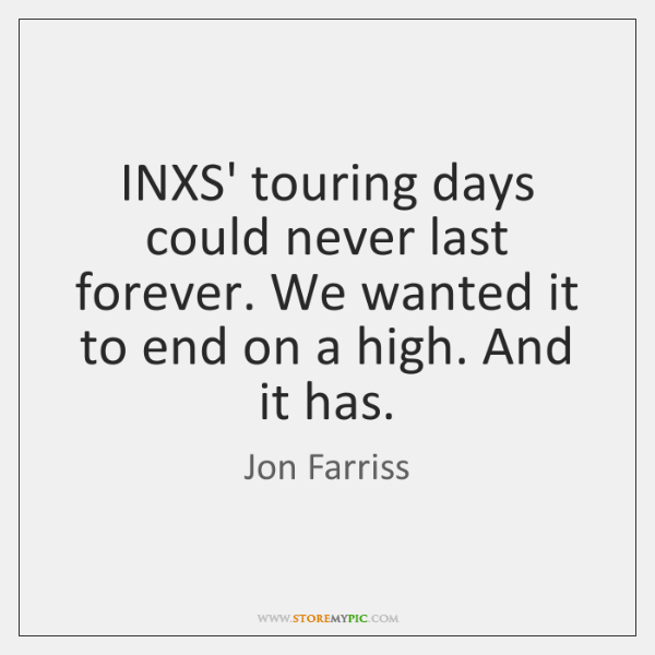 INXS' touring days could never last forever. We wanted it to end ...