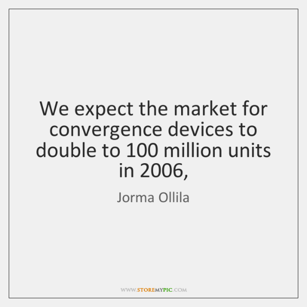 We expect the market for convergence devices to double to 100 million units ...