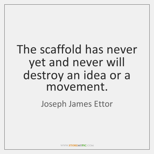 The scaffold has never yet and never will destroy an idea or ...