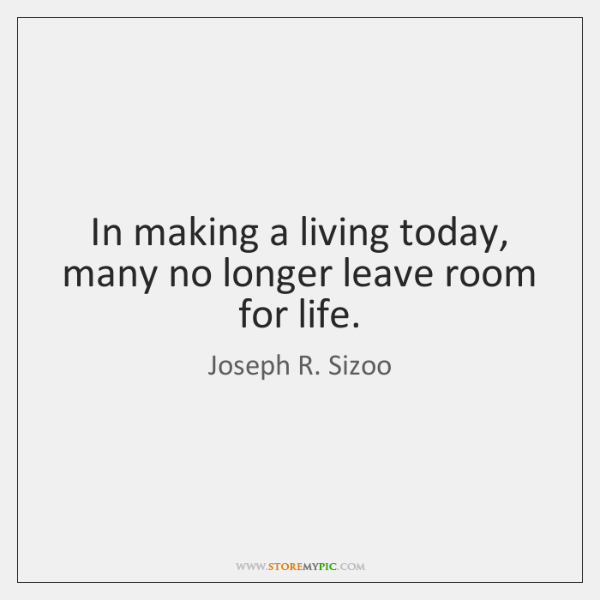 In making a living today, many no longer leave room for life.