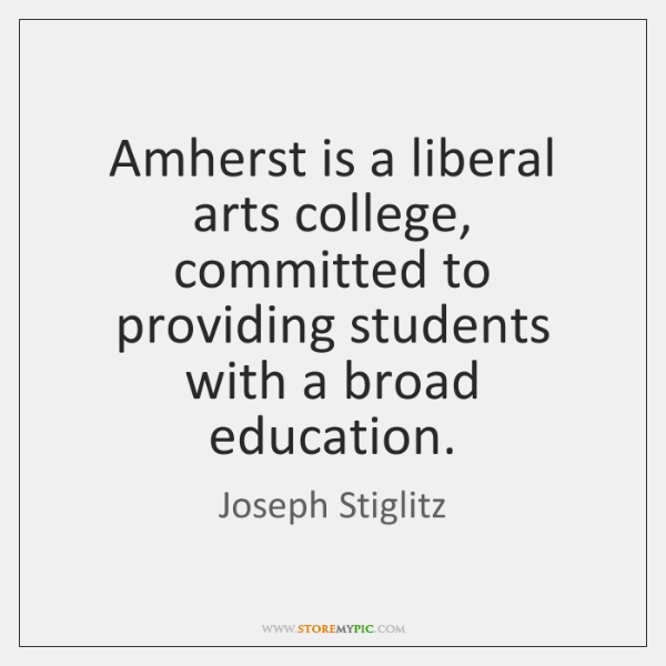 Amherst is a liberal arts college, committed to providing students with a ...