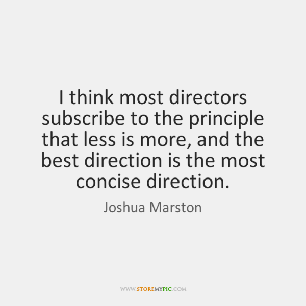I think most directors subscribe to the principle that less is more, ...