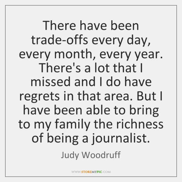 There have been trade-offs every day, every month, every year ...