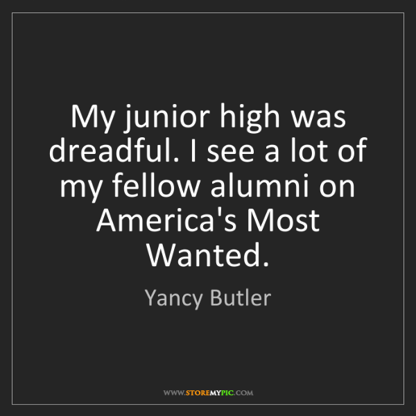 Yancy Butler: My junior high was dreadful. I see a lot of my fellow...