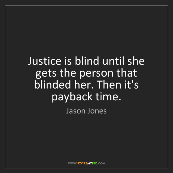 Jason Jones: Justice is blind until she gets the person that blinded...
