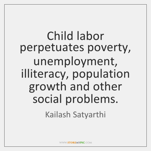 Child labor perpetuates poverty, unemployment, illiteracy, population growth and other social proble