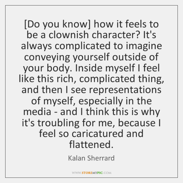 [Do you know] how it feels to be a clownish character? It's ...