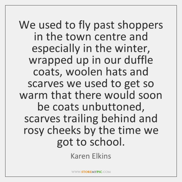 We used to fly past shoppers in the town centre and especially ...