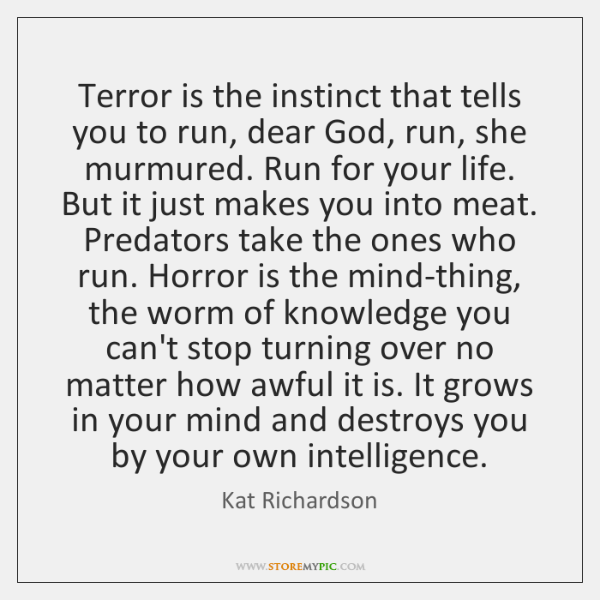 Terror is the instinct that tells you to run, dear God, run, ...