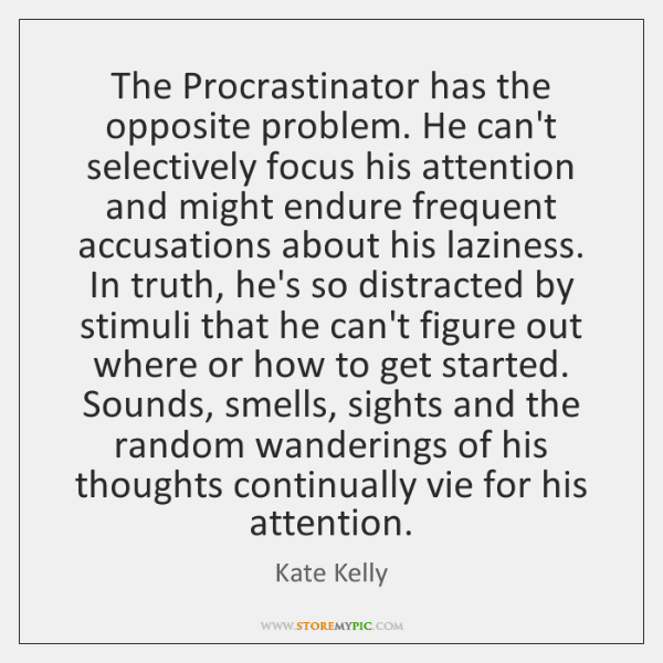 The Procrastinator has the opposite problem. He can't selectively focus his attention ...
