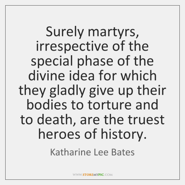 Surely martyrs, irrespective of the special phase of the divine idea for ...