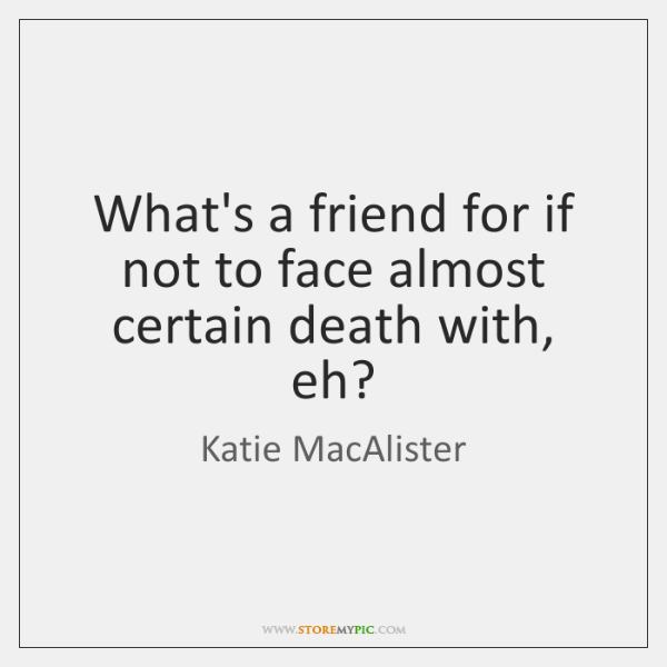 What's a friend for if not to face almost certain death with, ...