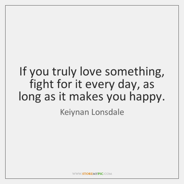 If you truly love something, fight for it every day, as long ...