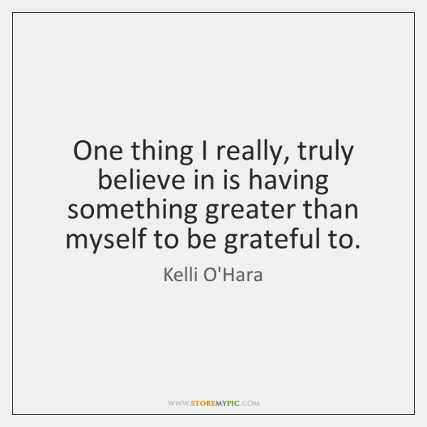 One thing I really, truly believe in is having something greater than ...