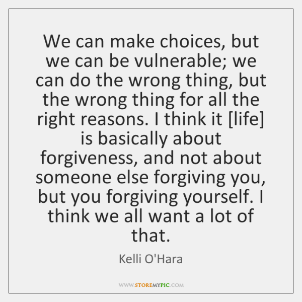 We can make choices, but we can be vulnerable; we can do ...