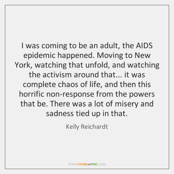 I was coming to be an adult, the AIDS epidemic happened. Moving ...