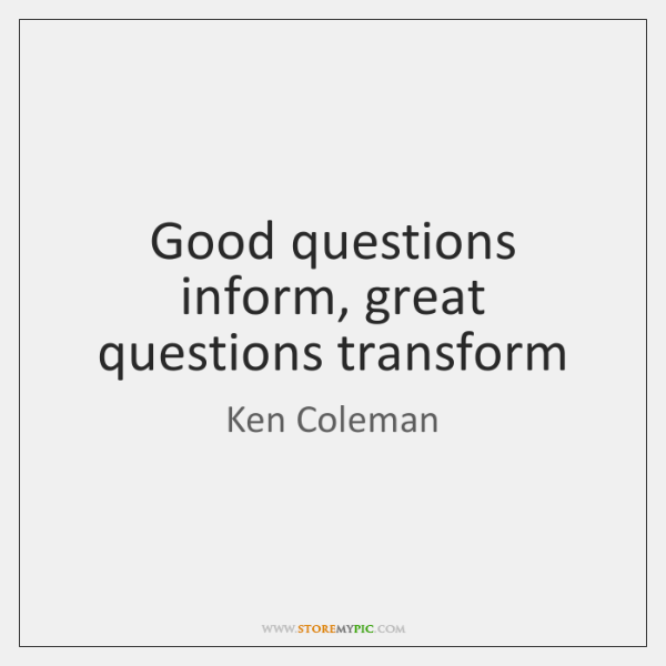 Good questions inform, great questions transform