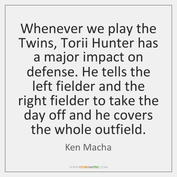 Whenever we play the Twins, Torii Hunter has a major impact on ...