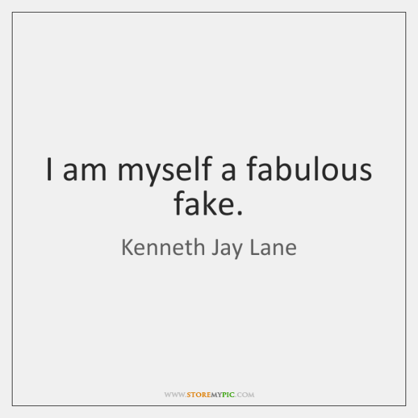 I am myself a fabulous fake.