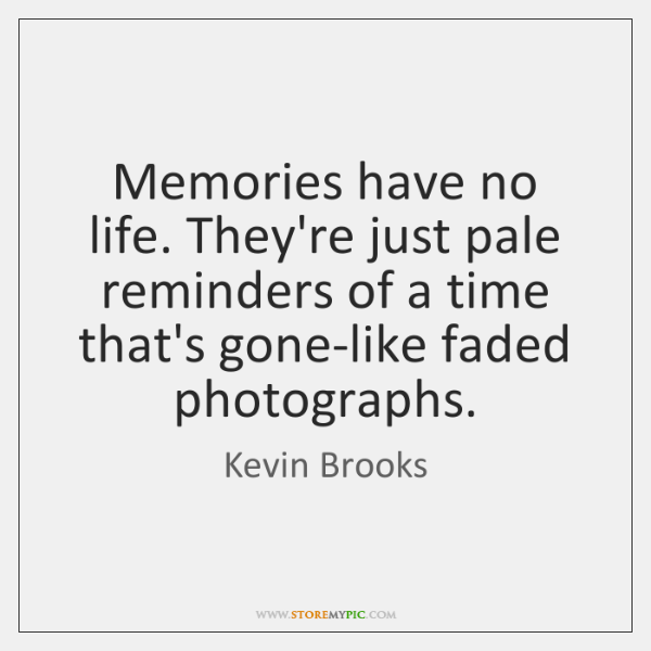 Memories have no life. They're just pale reminders of a time that's ...