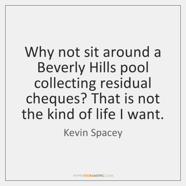 Why not sit around a Beverly Hills pool collecting residual cheques? That ...
