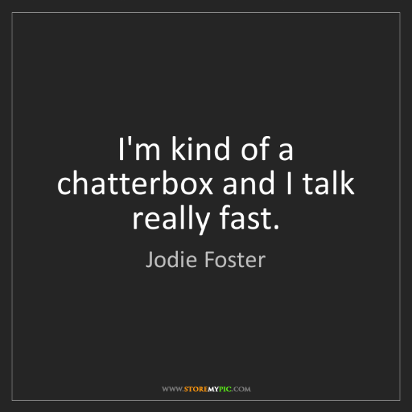 Jodie Foster: I'm kind of a chatterbox and I talk really fast.