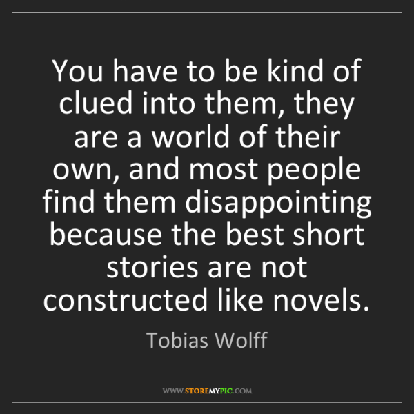 Tobias Wolff: You have to be kind of clued into them, they are a world...