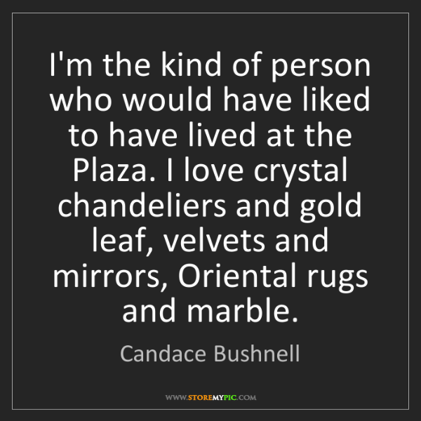 Candace Bushnell: I'm the kind of person who would have liked to have lived...