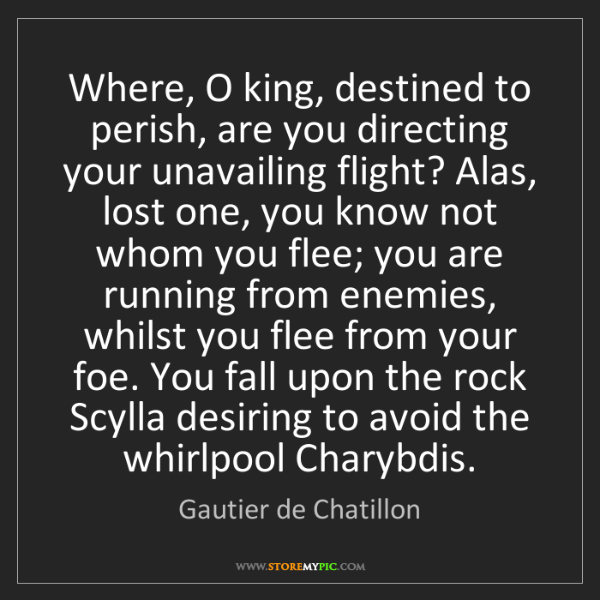 Gautier de Chatillon: Where, O king, destined to perish, are you directing...