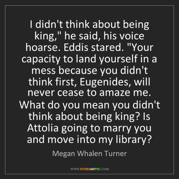 "Megan Whalen Turner: I didn't think about being king,"" he said, his voice..."