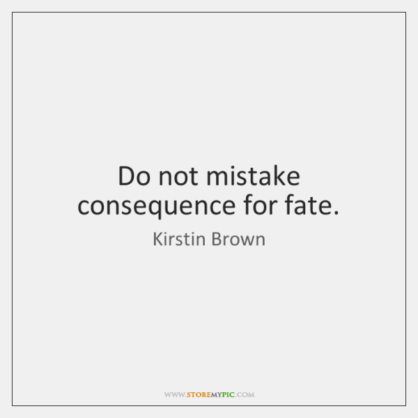 Do not mistake consequence for fate.