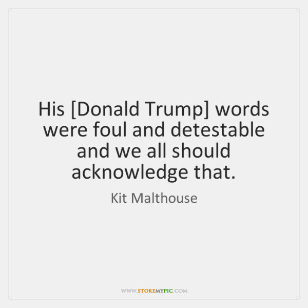 His [Donald Trump] words were foul and detestable and we all should ...