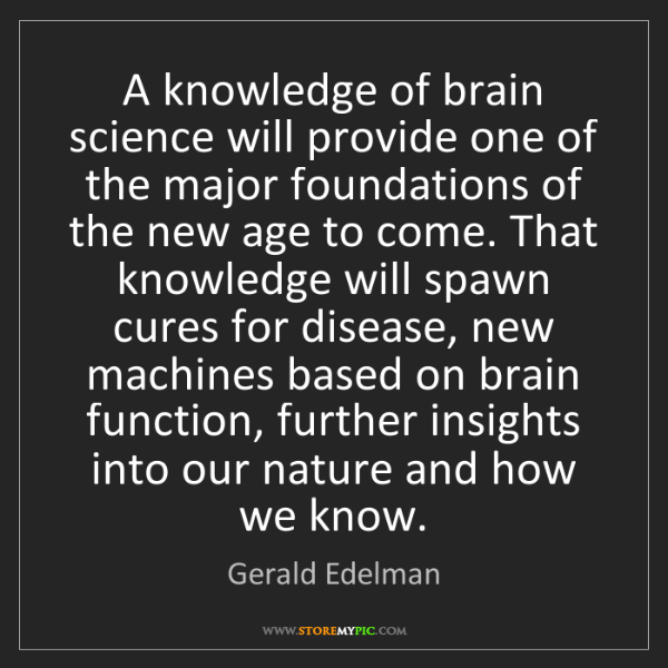 Gerald Edelman: A knowledge of brain science will provide one of the...