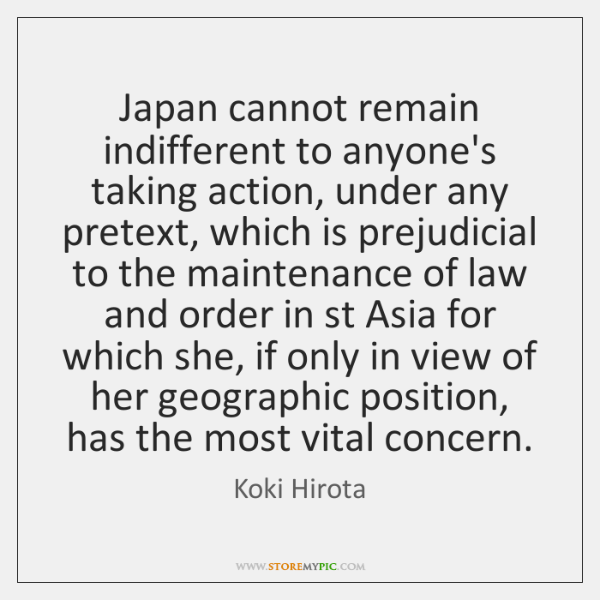 Japan cannot remain indifferent to anyone's taking action, under any pretext, which ...