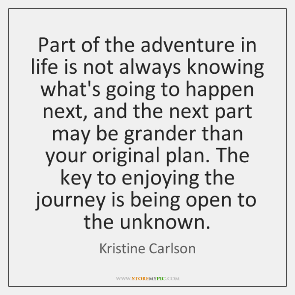 Part of the adventure in life is not always knowing what's going ...