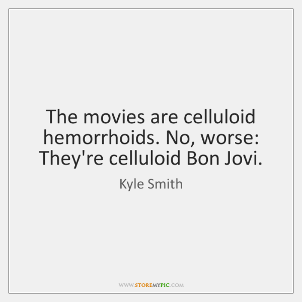 The movies are celluloid hemorrhoids. No, worse: They're celluloid Bon Jovi.