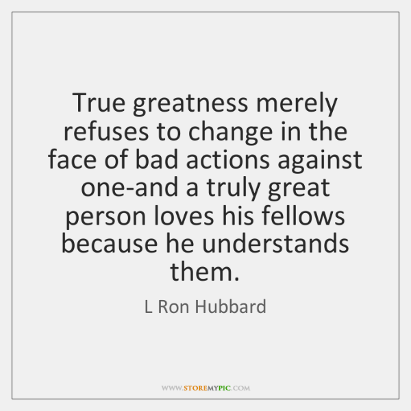 True greatness merely refuses to change in the face of bad actions ...