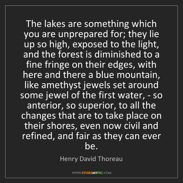 Henry David Thoreau: The lakes are something which you are unprepared for;...