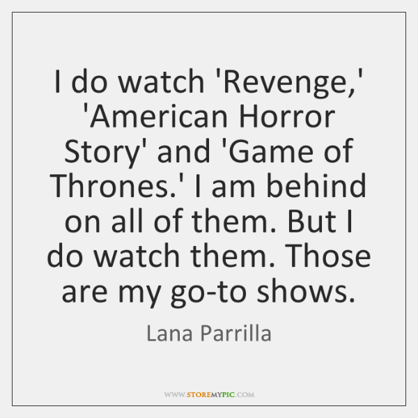 I do watch 'Revenge,' 'American Horror Story' and 'Game of Thrones....